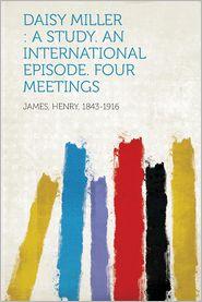 Daisy Miller: A Study. an International Episode. Four Meetings