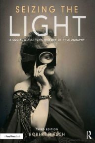 Seizing the Light: A Social & Aesthetic History of Photography - Robert Hirsch