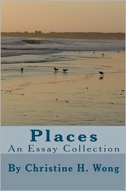 Places: an Essay Collection - Christine H. Wong