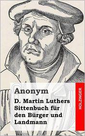 D. Martin Luthers Sittenbuch f r den B rger und Landmann