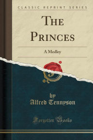 The Princes: A Medley (Classic Reprint) - Alfred Lord Tennyson
