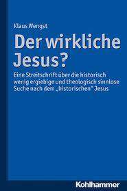 """Der wirkliche Jesus?: Eine Streitschrift über die historisch wenig ergiebige und theologisch sinnlose Suche nach dem """"historischen"""" Jesus"""