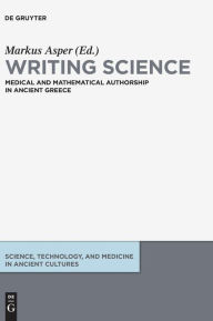 Writing Science: Medical and Mathematical Authorship in Ancient Greece Markus Asper Editor