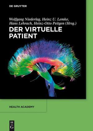 Der virtuelle Patient - Wolfgang Niederlag, Heinz-Otto Peitgen, Hans Lehrach, Heinz U. Lemke