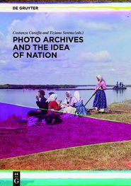 Photo Archives and the Idea of Nation - Costanza Caraffa, Tiziana Serena