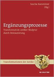 Erganzungsprozesse: Transformation Antiker Skulptur Durch Restaurierung - Sascha Kansteiner (Editor)
