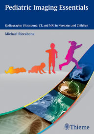Pediatric Imaging Essentials: Radiography, Ultrasound, CT and MRI in Neonates and Children - Michael Riccabona