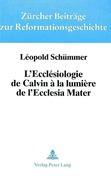 Schummer, Leopold: L´Ecclesiologie de Calvin a la Lumiere de L´Ecclesia Mater: Son Apport Aux Recherches Ecclesiologiques Tendant a Exprimer L´Unite En Voie de Manifesta