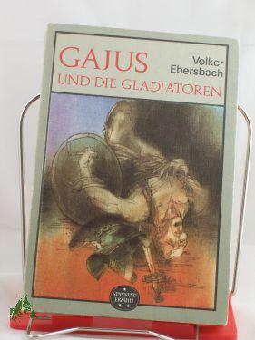 Gajus und die Gladiatoren / Volker Ebersbach - Ebersbach, Volker