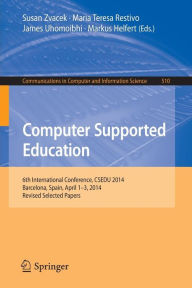 Computer Supported Education: 6th International Conference, CSEDU 2014, Barcelona, Spain, April 1-3, 2014, Revised Selected Papers - Susan Zvacek