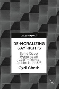 De-Moralizing Gay Rights: Some Queer Remarks on LGBT+ Rights Politics in the US Cyril Ghosh Author