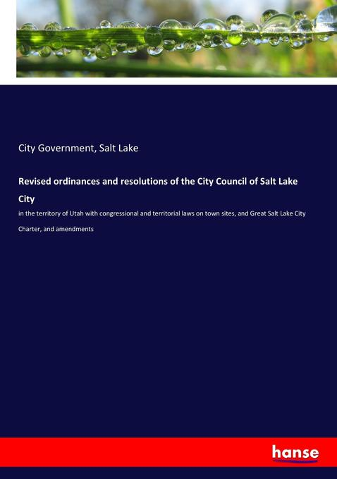 Revised ordinances and resolutions of the City Council of Salt Lake City : in the territory of Utah with congressional and territorial laws on town sites, and Great Salt Lake City Charter, and amendments