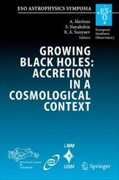 Growing Black Holes: Accretion in a Cosmological Context: Proceedings of the MPA/ESO/MPE/USM Joint Astronomy Conference Held at Ga - Merloni, Andrea / Nayakshin, Sergei / Sunyaev, Rashid A.