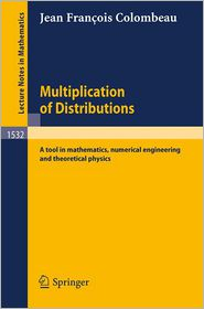 Multiplication of Distributions: A tool in mathematics, numerical engineering and theoretical physics - Jean F. Colombeau