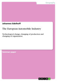 The European Automobile Industry: Technological change, changing of production and changing of organization - Johannes Edelhoff