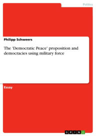 The 'Democratic Peace' proposition and democracies using military force - Philipp Schweers