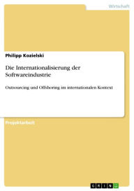 Die Internationalisierung der Softwareindustrie: Outsourcing und Offshoring im internationalen Kontext - Philipp Kozielski