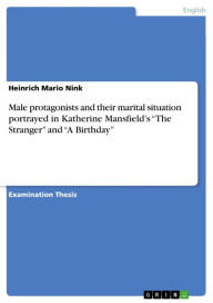 Male protagonists and their marital situation portrayed in Katherine Mansfield's 'The Stranger' and 'A Birthday' - Heinrich Mario Nink