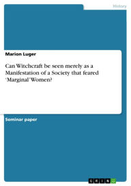 Can Witchcraft be seen merely as a Manifestation of a Society that feared 'Marginal' Women? - Marion Luger