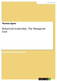 Behavioral Leadership - The Managerial Grid: The Managerial Grid - Thomas Egner