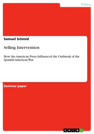Selling Intervention: How the American Press Influenced the Outbreak of the Spanish-American War - Samuel Schmid