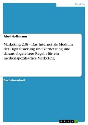 Akademische Schriftenreihe: Marketing 2.0? - Das Internet als Medium der Digitalisierung und Vernetzung und daraus abgeleitete Regeln für ein medienspezifisches Marketing - Hoffmann, Abel