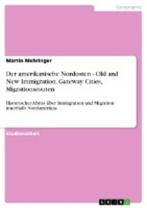 Der amerikanische Nordosten - Old and New Immigration, Gateway Cities, Migrationsrouten als Buch von Martin Mehringer - GRIN Publishing
