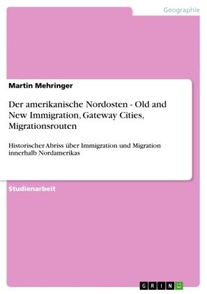 Akademische Schriftenreihe: Der amerikanische Nordosten - Old and New Immigration, Gateway Cities, Migrationsrouten - Historischer Abriss über Immigration und Migration innerhalb Nordamerikas - Mehringer, Martin