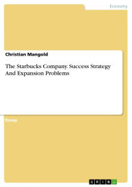 The Starbucks Company. Success Strategy And Expansion Problems: Success Strategy And Expansion Problems - Christian Mangold