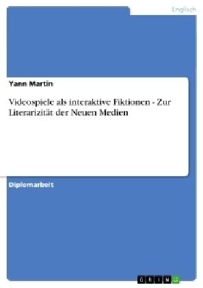 Akademische Schriftenreihe: Videospiele als interaktive Fiktionen - Zur Literarizität der Neuen Medien - Diplomarbeit - Martin, Yann