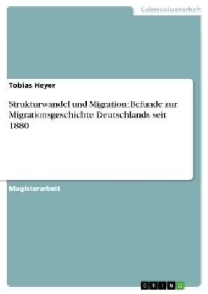 Akademische Schriftenreihe: Strukturwandel und Migration: Befunde zur Migrationsgeschichte Deutschlands seit 1880 - Magisterarbeit - Heyer, Tobias