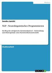 Nlp - Neurolinguistisches Programmieren: Ein Weg für erfolgreiche Kommunikation? - Entwicklung und Hintergründe eines Kommunikationsmodells