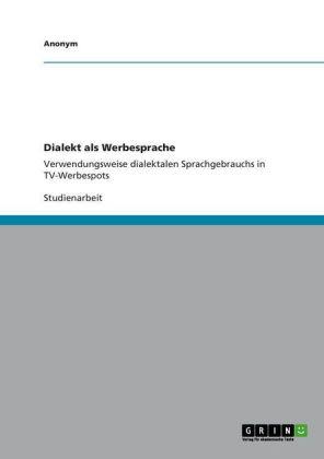 Akademische Schriftenreihe: Dialekt als Werbesprache - Verwendungsweise dialektalen Sprachgebrauchs in TV-Werbespots - Knickenberg, Jens