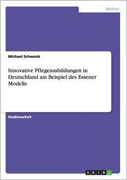 Innovative Pflegeausbildungen in Deutschland Am Beispiel Des Essener Modells - Michael Schwenk