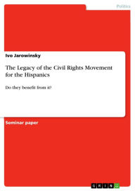The Legacy of the Civil Rights Movement for the Hispanics: Do they benefit from it? Ivo Jarowinsky Author