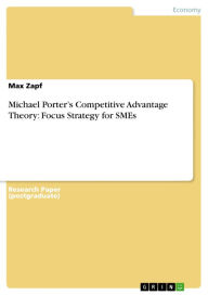 Michael Porter's Competitive Advantage Theory: Focus Strategy for SMEs - Max Zapf