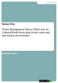 Terror Management Theory: What role do Cultural World Views play in the cause and prevention of terrorism? - Roman Prinz