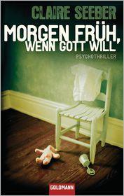 Morgen früh, wenn Gott will: Psychothriller - Claire Seeber, Elisabeth Liebl