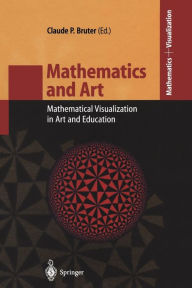 Mathematics and Art: Mathematical Visualization in Art and Education - Claude P. Bruter