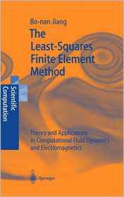 The Least-Squares Finite Element Method: Theory and Applications in Computational Fluid Dynamics and Electromagnetics - Bo-nan Jiang