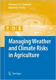 Managing Weather and Climate Risks in Agriculture - Mannava VK Sivakumar (Editor), Raymond P. Motha (Editor)