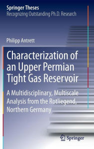 Characterization of an Upper Permian Tight Gas Reservoir: A Multidisciplinary, Multiscale Analysis from the Rotliegend, Northern Germany - Philipp Antrett