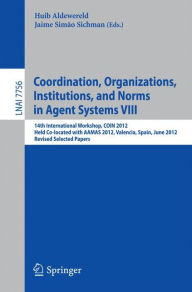 Coordination, Organizations, Intitutions, and Norms in Agent Systems VIII: COIN 2012 International Workshops, COIN@AAMAS Valencia, Spain, June 2012, Revised Selected Papers - Jaime Simao Sichman
