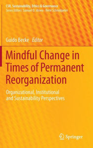 Mindful Change in Times of Permanent Reorganization: Organizational, Institutional and Sustainability Perspectives - Guido Becke