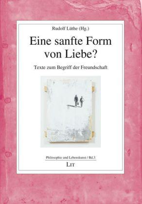 Philosophie und Lebenskunst: Eine sanfte Form von Liebe? - Texte zum Begriff der Freundschaft - Lüthe, Rudolf (Hrsg.) / Massing, Tina