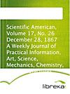 Scientific American, Volume 17, No. 26 December 28, 1867 A Weekly Journal of Practical Information, Art, Science, Mechanics, Chemistry, and Manufactur