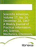 Scientific American, Volume 17, No. 26 December 28, 1867 A Weekly Journal of Practical Information, Art, Science, Mechanics, Chemistry, and Manufactures.