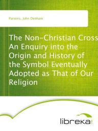 The Non-Christian Cross An Enquiry into the Origin and History of the Symbol Eventually Adopted as That of Our Religion - John Denham Parsons