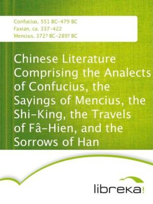Chinese Literature Comprising the Analects of Confucius, the Sayings of Mencius, the Shi-King, the Travels of Fâ-Hien, and the Sorrows of Han - Confucius, Mencius, Faxian