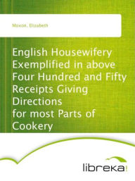 English Housewifery Exemplified in above Four Hundred and Fifty Receipts Giving Directions for most Parts of Cookery - Elizabeth Moxon